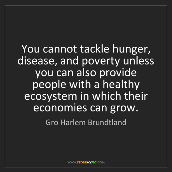 Gro Harlem Brundtland: You cannot tackle hunger, disease, and poverty unless...