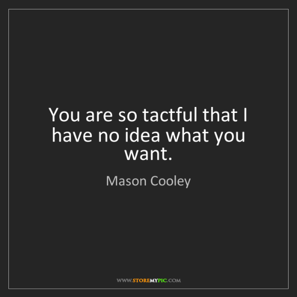 Mason Cooley: You are so tactful that I have no idea what you want.