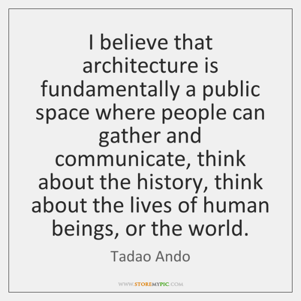 I believe that architecture is fundamentally a public space where people can ...
