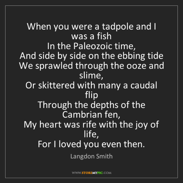 Langdon Smith: When you were a tadpole and I was a fish   In the Paleozoic...