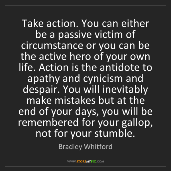 Bradley Whitford: Take action. You can either be a passive victim of circumstance...