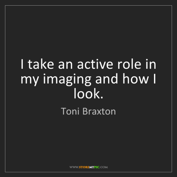 Toni Braxton: I take an active role in my imaging and how I look.