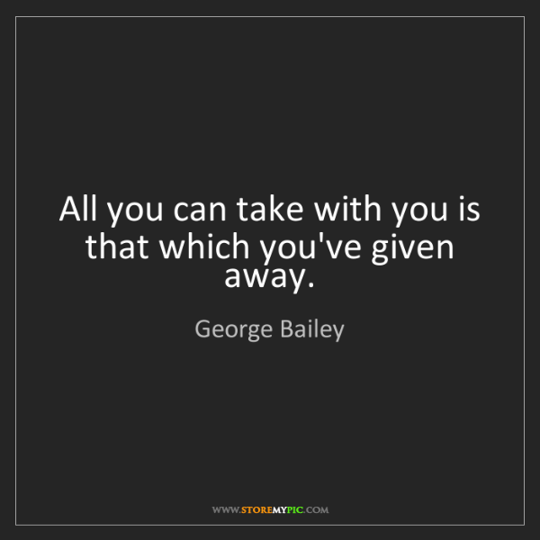 George Bailey: All you can take with you is that which you've given...