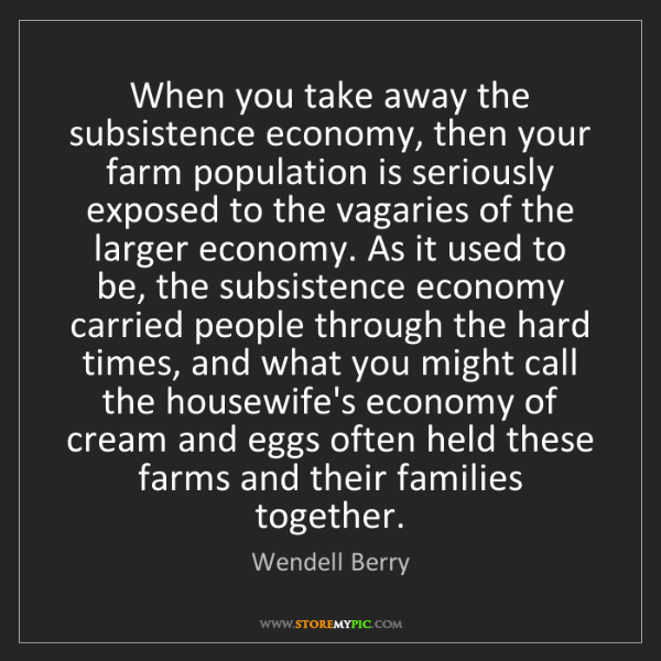 Wendell Berry: When you take away the subsistence economy, then your...