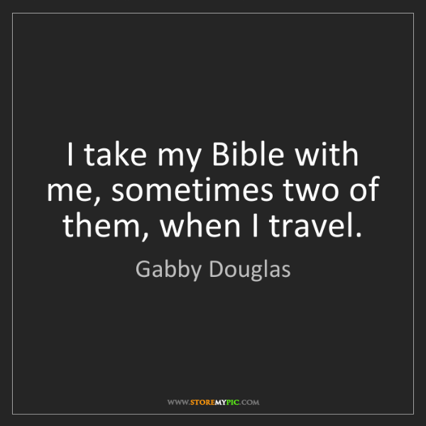 Gabby Douglas: I take my Bible with me, sometimes two of them, when...