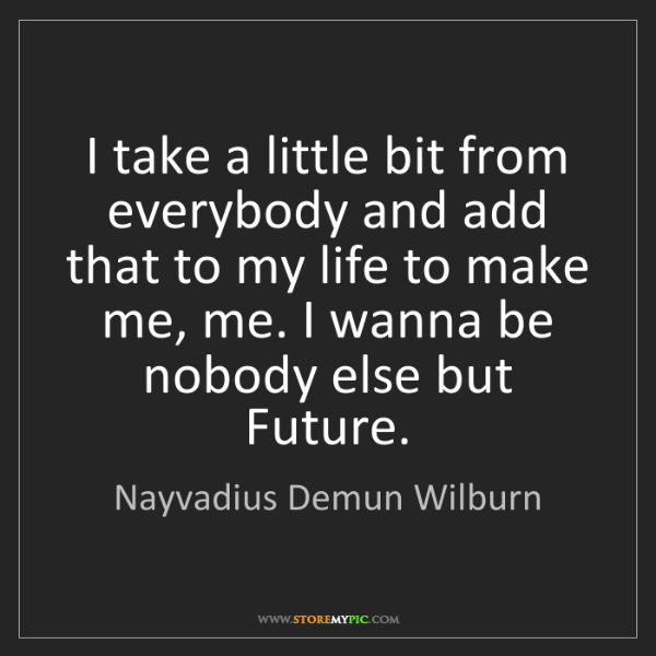 Nayvadius Demun Wilburn: I take a little bit from everybody and add that to my...