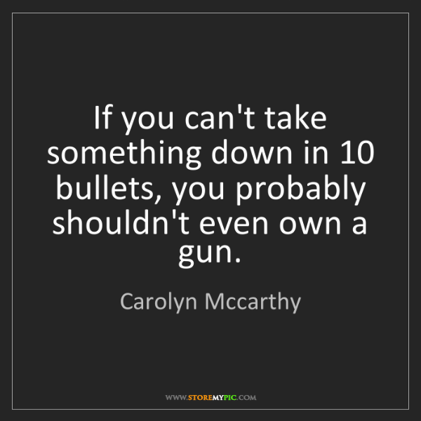 Carolyn Mccarthy: If you can't take something down in 10 bullets, you probably...
