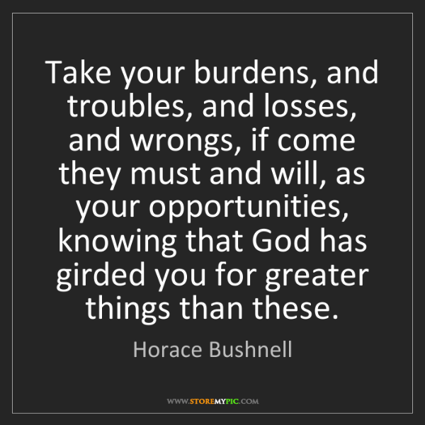 Horace Bushnell: Take your burdens, and troubles, and losses, and wrongs,...