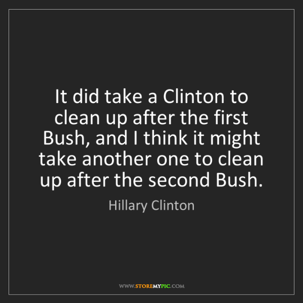 Hillary Clinton: It did take a Clinton to clean up after the first Bush,...