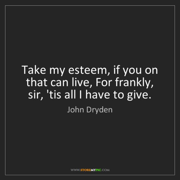 John Dryden: Take my esteem, if you on that can live, For frankly,...