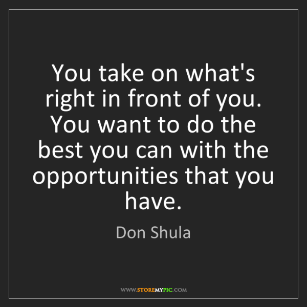 Don Shula: You take on what's right in front of you. You want to...