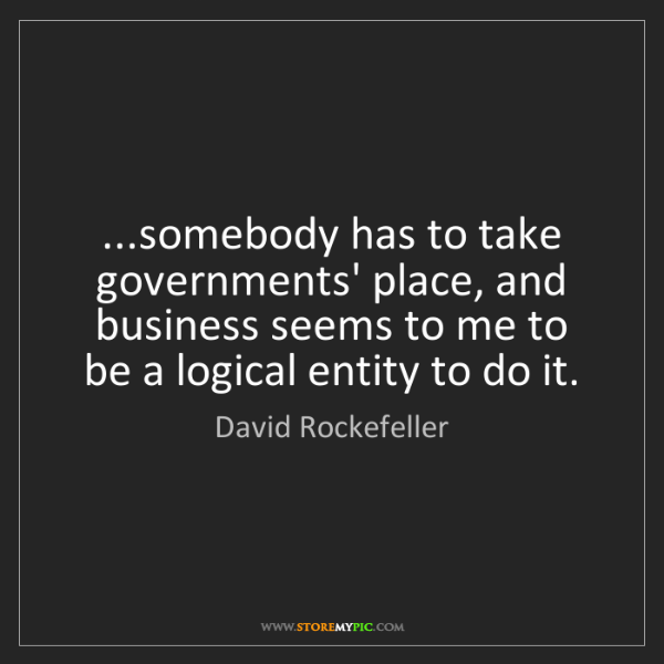 David Rockefeller: ...somebody has to take governments' place, and business...