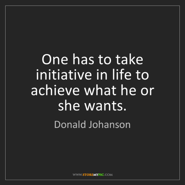 Donald Johanson: One has to take initiative in life to achieve what he...