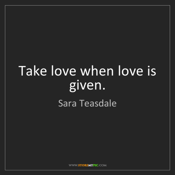 Sara Teasdale: Take love when love is given.