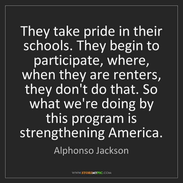 Alphonso Jackson: They take pride in their schools. They begin to participate,...