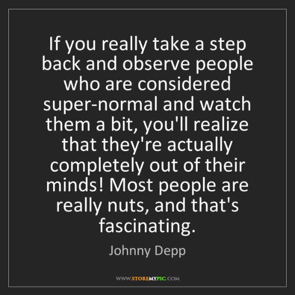Johnny Depp: If you really take a step back and observe people who...