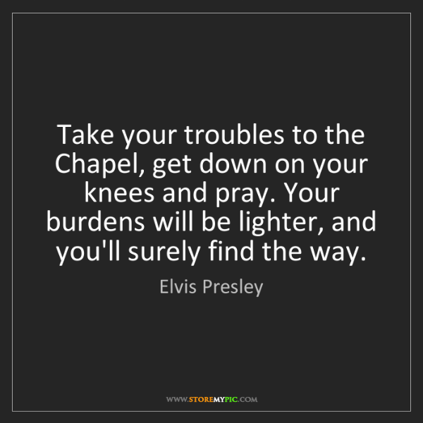 Elvis Presley: Take your troubles to the Chapel, get down on your knees...
