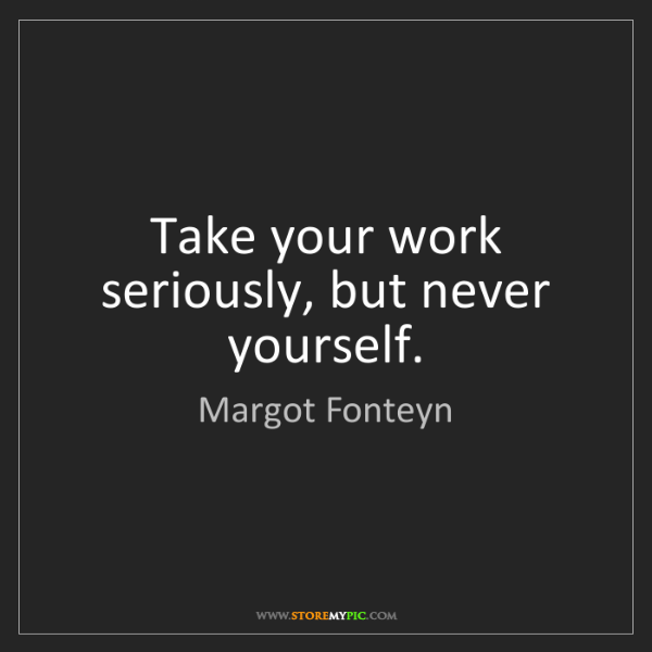 Margot Fonteyn: Take your work seriously, but never yourself.