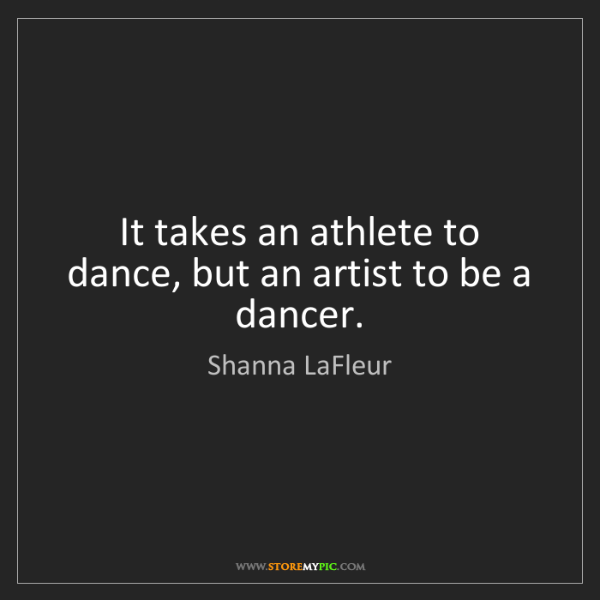 Shanna LaFleur: It takes an athlete to dance, but an artist to be a dancer.