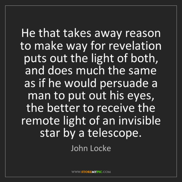 John Locke: He that takes away reason to make way for revelation...