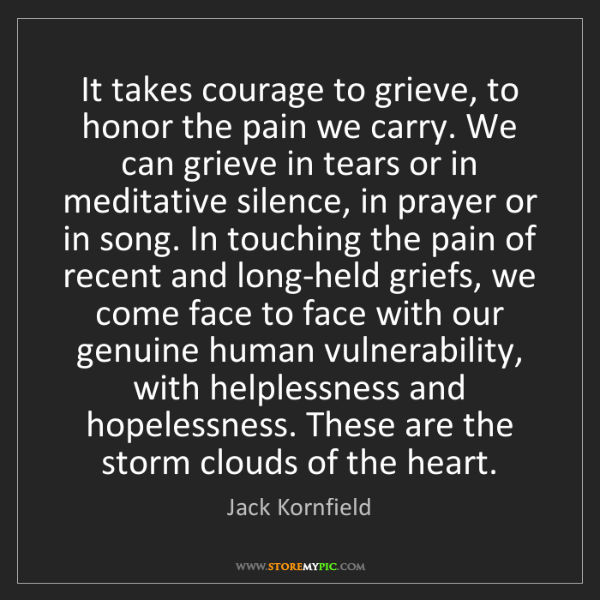 Jack Kornfield: It takes courage to grieve, to honor the pain we carry....