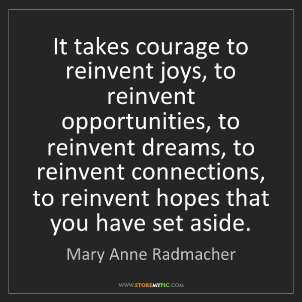 Mary Anne Radmacher: It takes courage to reinvent joys, to reinvent opportunities,...