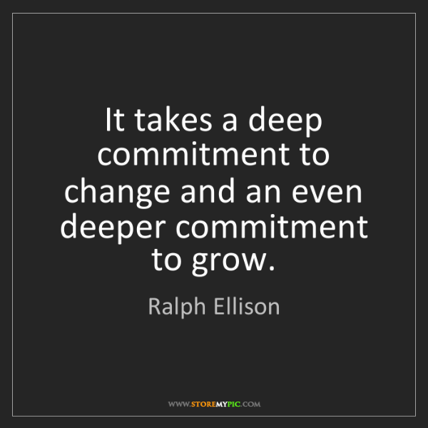 Ralph Ellison: It takes a deep commitment to change and an even deeper...