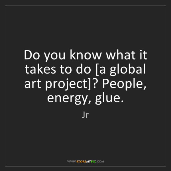 Jr: Do you know what it takes to do [a global art project]?...