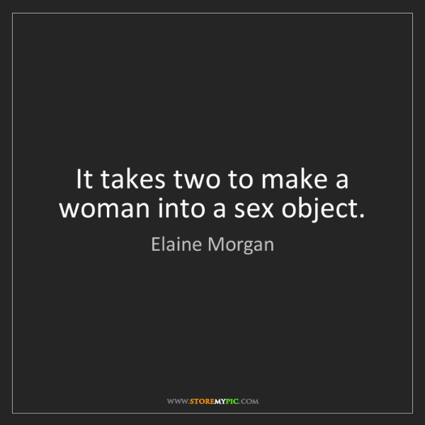 Elaine Morgan: It takes two to make a woman into a sex object.