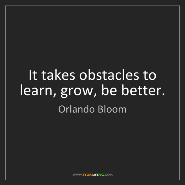 Orlando Bloom: It takes obstacles to learn, grow, be better.