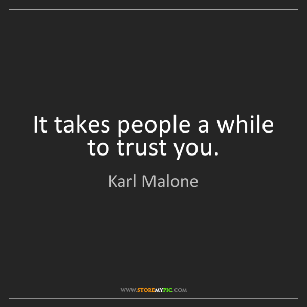 Karl Malone: It takes people a while to trust you.