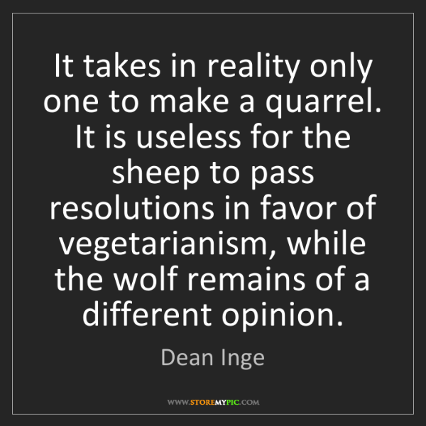 Dean Inge: It takes in reality only one to make a quarrel. It is...