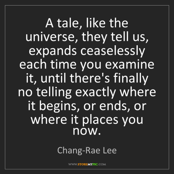 Chang-Rae Lee: A tale, like the universe, they tell us, expands ceaselessly...