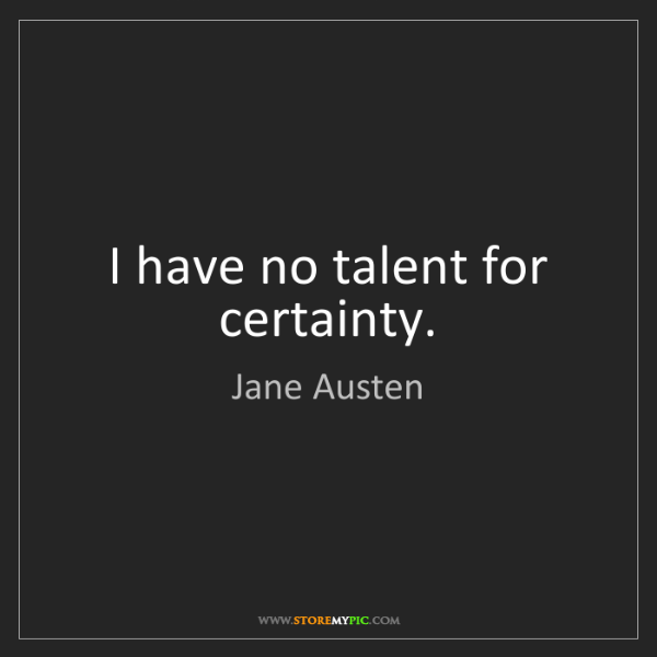 Jane Austen: I have no talent for certainty.