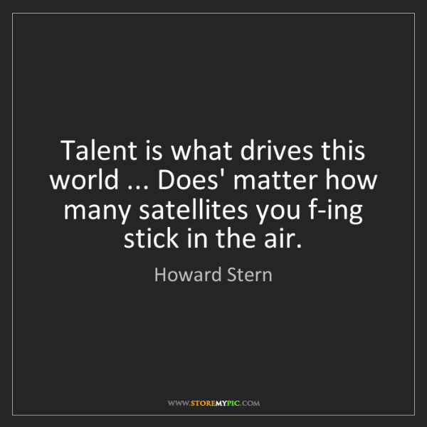 Howard Stern: Talent is what drives this world ... Does' matter how...