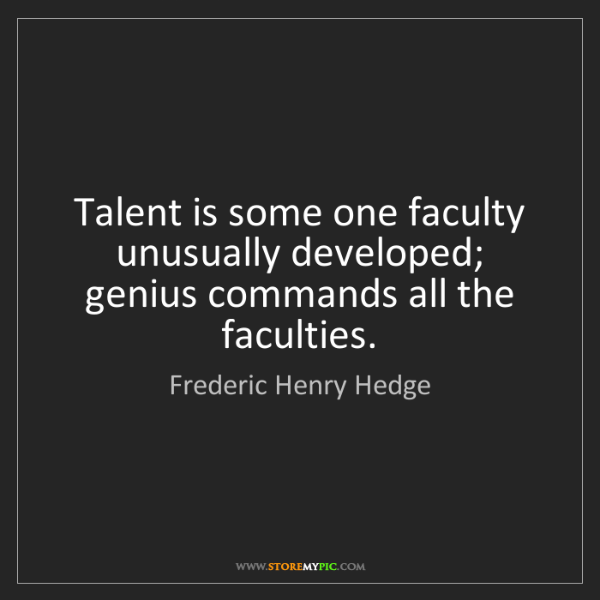 Frederic Henry Hedge: Talent is some one faculty unusually developed; genius...