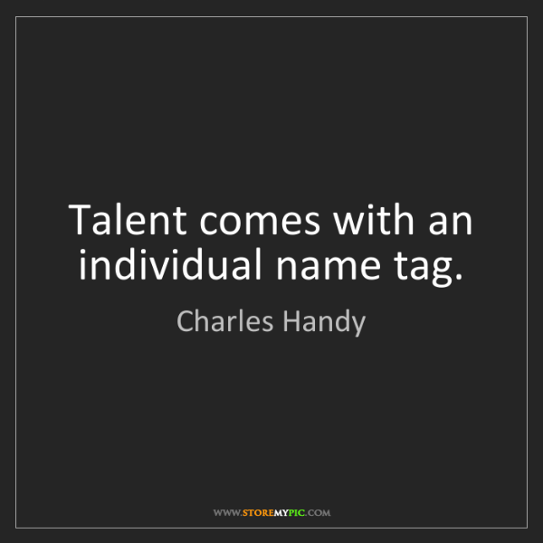 Charles Handy: Talent comes with an individual name tag.