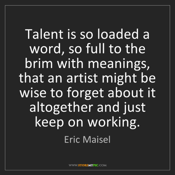 Eric Maisel: Talent is so loaded a word, so full to the brim with...