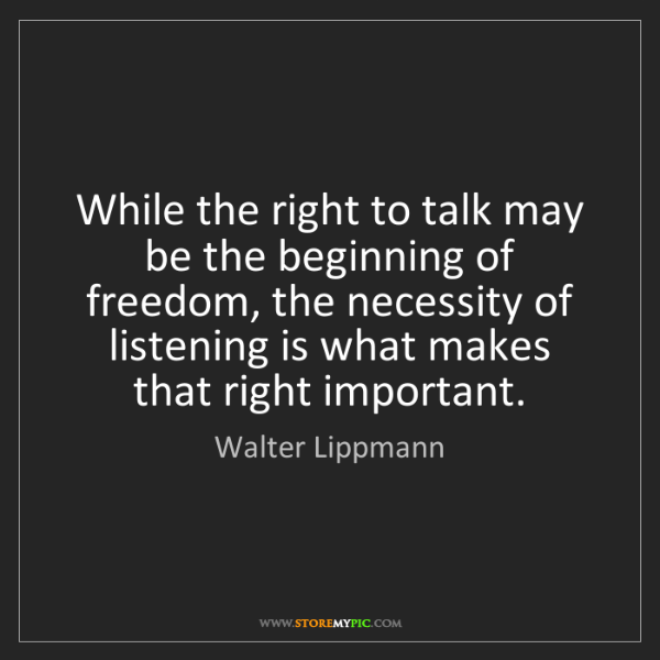 Walter Lippmann: While the right to talk may be the beginning of freedom,...