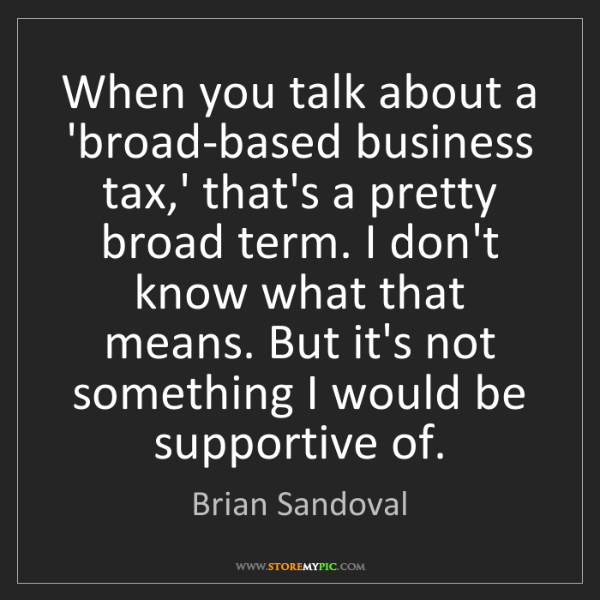 Brian Sandoval: When you talk about a 'broad-based business tax,' that's...