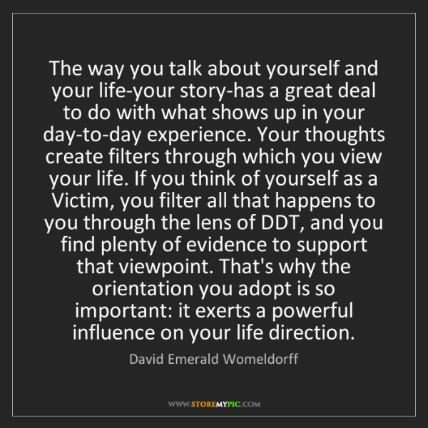 David Emerald Womeldorff: The way you talk about yourself and your life-your story-has...