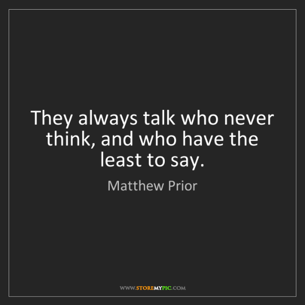 Matthew Prior: They always talk who never think, and who have the least...
