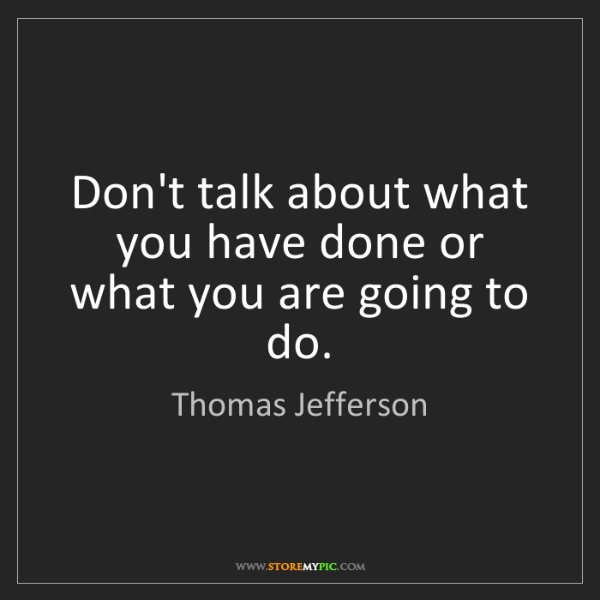 Thomas Jefferson: Don't talk about what you have done or what you are going...