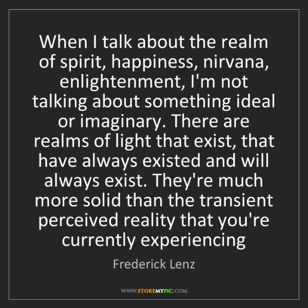 Frederick Lenz: When I talk about the realm of spirit, happiness, nirvana,...