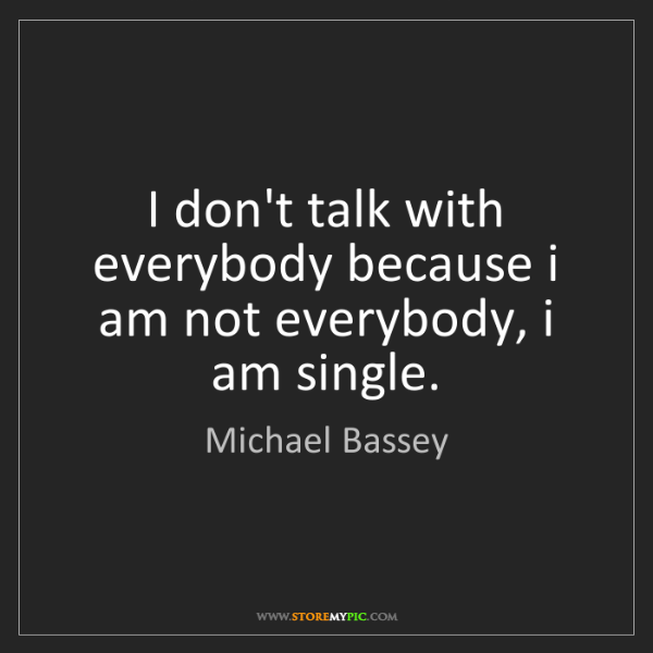 Michael Bassey: I don't talk with everybody because i am not everybody,...
