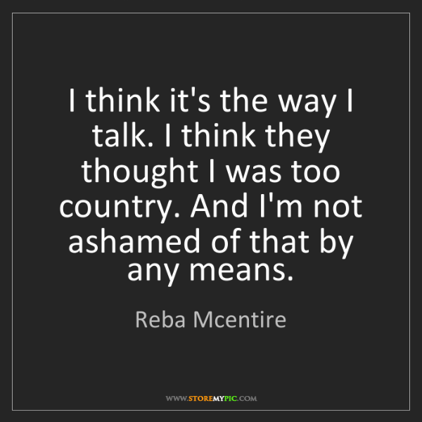Reba Mcentire: I think it's the way I talk. I think they thought I was...