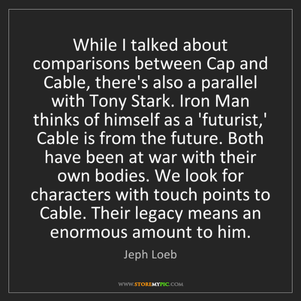 Jeph Loeb: While I talked about comparisons between Cap and Cable,...