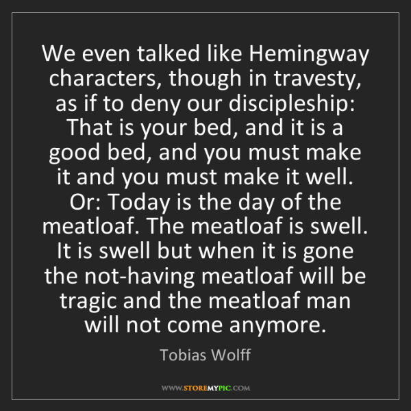 Tobias Wolff: We even talked like Hemingway characters, though in travesty,...