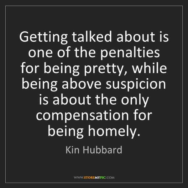 Kin Hubbard: Getting talked about is one of the penalties for being...