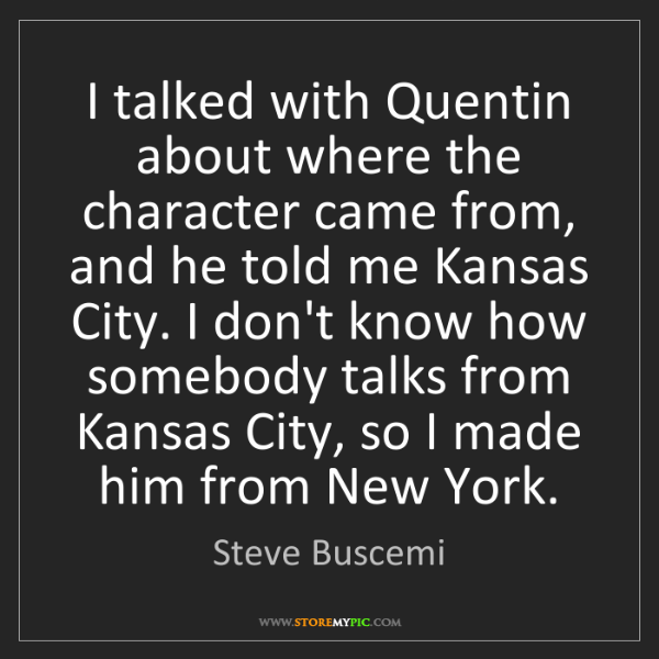 Steve Buscemi: I talked with Quentin about where the character came...